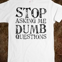 Stop Asking Me Dumb Questions, White Tee Shirt, Funny Tee Shirt, T ...