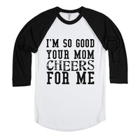 I'M SO GOOD YOUR MOM CHEERS FOR ME