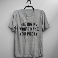 Hating me won't make you pretty t-shirt shirt tee unisex mens women teens fashion tumblr pinterest instagram swag dope hipster gifts