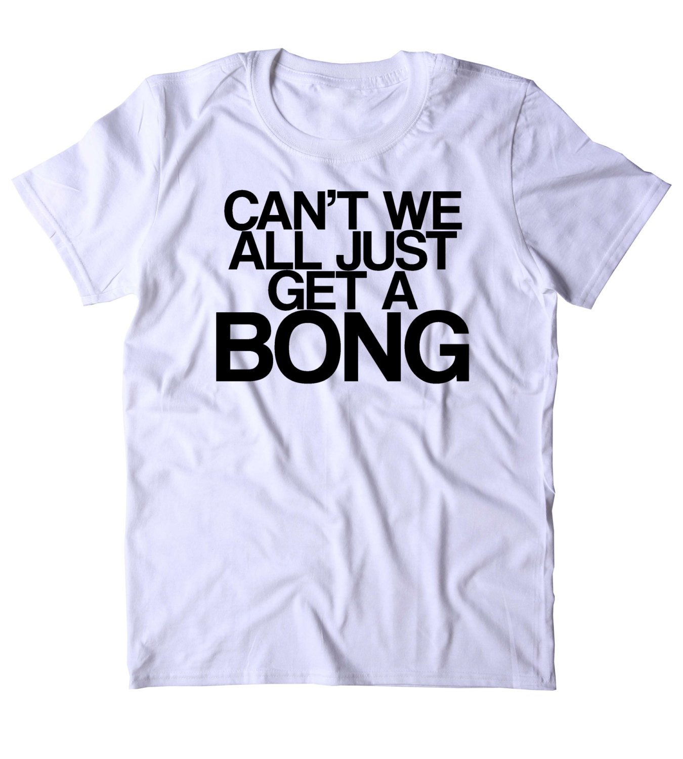 Image of Can't We All Just Get A Bong Shirt Funny Weed Stoner Marijuana Smoker Blazed T-shirt