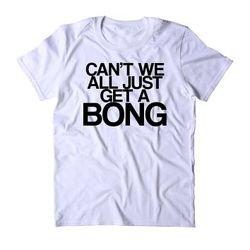 Can't We All Just Get A Bong Shirt Funny Weed Stoner Marijuana Smoker Blazed T-shirt