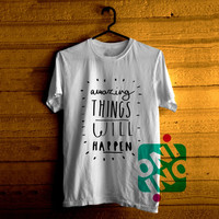 Amazing Things Will Happen Tshirt For Men / Women Shirt Color Tees