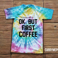 Ok, But First Coffee Tie dye Shirt Tye Dye Shirt