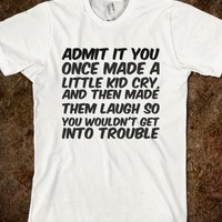 ADMIT IT YOU ONCE MADE A LITTLE KID CRY, AND THEN MADE THEM LAUGH SO YOU WOULDN'T GET INTO TRO