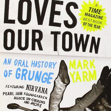 Everybody Loves Our Town - An Oral History of Grunge : Yarm, Mark