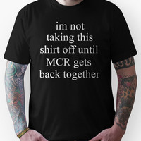 i'm not taking this shirt off until mcr gets back together Unisex T-Sh