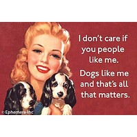 """I Don't Care If You People Like Me. Dogs Like Me and That's All That Matters Magnet 