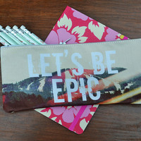 """Pencil Case/ Clutch - Back to School Special - """"Let's Be Epic"""""""