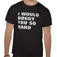 I WOULD DOGGY YOU SO HARD TEE SHIRT from Zazzle.com