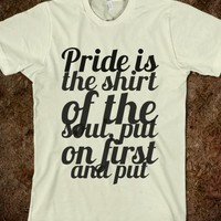 PRIDE IS THE SHIRT OF THE SOUL, PUT ON FIRST AND PUT OFF LAST