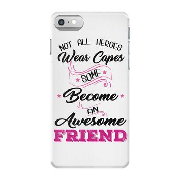 Not All Heroes Wear Capes Some Become An Awesome Friend iPhone 7 Case