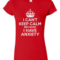 I Can't KEEP CALM Because I Have ANXIETY Funny T Shirt Anxiety Graphic Printed T Shirt Juniors ladies Womans Sizes All Colors
