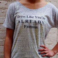 Dress Like You're Already Famous Shirt.  Flowy Womens Top.