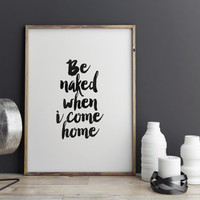 """PRINTABLE art""""Be Naked When I Come Home""""Funny Print,Typography Quote,Get Naked Poster,Black And White,Quote Wall Art,Instant Download"""