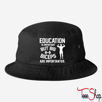 Education is important. Big Biceps are importanter bucket hat