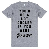 You'd Be a Lot Cooler If You Were Pizza