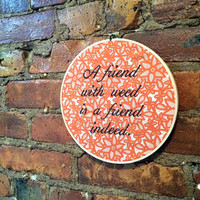 Friend With Weed Is a Friend Indeed - Gifts for Stoners - Funny Embroidery Hoop Wall Art