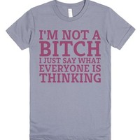 I'm Not a Bitch I Just Say What Everyone is Thinking-Slate T-Shirt
