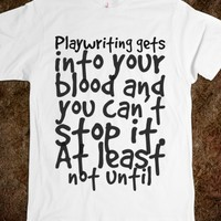 PLAYWRITING GETS INTO YOUR BLOOD AND YOU CAN'T STOP IT. AT LEAST NOT UNTIL