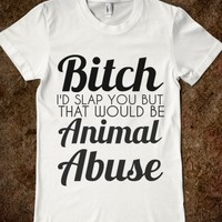 BITCH I'D SLAP YOU BUT THAT WOULD BE ANIMAL ABUSE