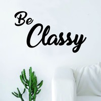 Be Classy Quote Decal Sticker Wall Vinyl Art Home Decor Decoration Teen Inspire Inspirational Motivational Living Room Bedroom Science School Smart