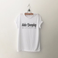 Make everyday saturday tshirt for women white graphic tee funny print top womens gift sassy cute dope swag tumblr fall winter back to school