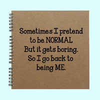 Sometimes I Pretend to be NORMAL - Book, Large Journal, Personalized Book, Personalized Journal, , Sketchbook, Scrapbook, Smashbook