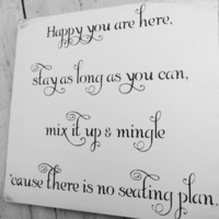 "Wedding Seating Sign ""Happy are you here, stay as long as you can, mix it up and mingle, cause there is no seating plan"""