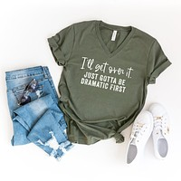 I'll Get Over It. Just Gotta Be Dramatic First | V-Neck Graphic Tee