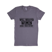 Well Behaved Women Rarely Make History Act Like A Lady Think Like A Boss Work Worker Bosses Feminist Feminists SGAL8 Women's Shirt