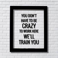 You don't have to be crazy to work here we'll train you - Funny Workplace Office Decor Work Job