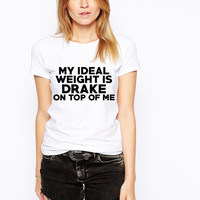 My Ideal Weight Is Drake On Top Of Me - Drake T-Shirt- Funny Drake Tee- Funny Parody Tshirt - Drizzy