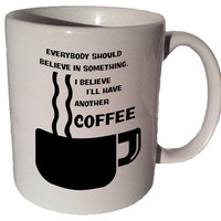 Everybody should believe in something I believe I'll have another coffee 11 oz coffee tea mug