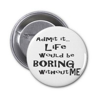 Admit it life would be boring without me. buttons