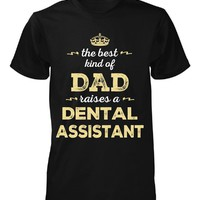 The Best Kind Of Dad Raises A Dental Assistant - Unisex Tshirt