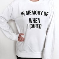In memory of when i cared sweatshirt white funny slogan saying for womens girls crewneck fresh dope swag tumblr hipster trendy humor