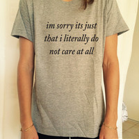 im sorry its just that i literally do not care at all T Shirt Unisex womens gifts womens girls tumblr funny slogan fangirls teenagers