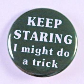 Keep Staring I Might Do A Trick Button Pin by theangryrobot