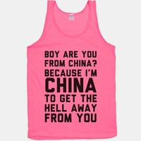 Boy Are You From China? Because I'm China To Get The Hell Away From You