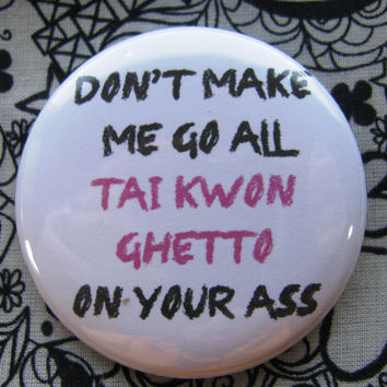 don't make me go all Tai Kwon Ghetto on your A** - 2.25 inch pinback button badge