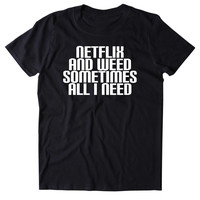 Netflix And Weed Sometimes All I Need Shirt Funny Stoner High Marijuana Smoker Mary Jane Blazing Dope 420 Pot Tumblr T-shirt