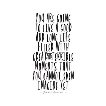 You Are Going To Live A Good And Long Life - John Green Quote  - Inspiring Typography Print - Quotes