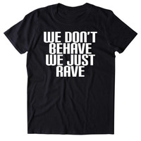 We Don't Behave We Just Rave Shirt Funny Raving Festival EDM Partying Drinking Tumblr T-shirt