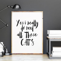 INSPIRATIONAL Print,Yes I Really Do Need All These Cats,Typography print,Funny Poster,Humorous,I Love Cats,Cats Print,Quote Printable