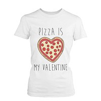 Funny Graphic Tees - Pizza Is My Valentine Women's White Cotton T-shirt