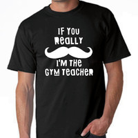 If you Really Mustache I'm The GYM TEACHER Funny Printed PE Teacher Gym T Shirt Back to school Tee Unisex Ladies