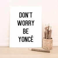 Don't Worry Be Yonce Printable Art Typography Poster Dorm Decor Apartment Decor Poster