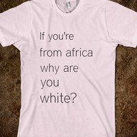 IF YOU'RE FROM AFRICA WHY ARE YOU WHITE
