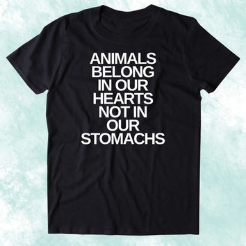 Animals Belong In Our Hearts Not In Our Stomachs Shirt Animal Right Activist Vegan Vegetarian Plant Based Diet Clothing Tumblr T-shirt