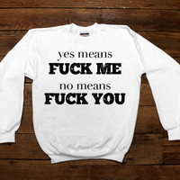 Yes Means Fuck Me, No Means Fuck You -- Unisex Sweatshirt/Long-Sleeve